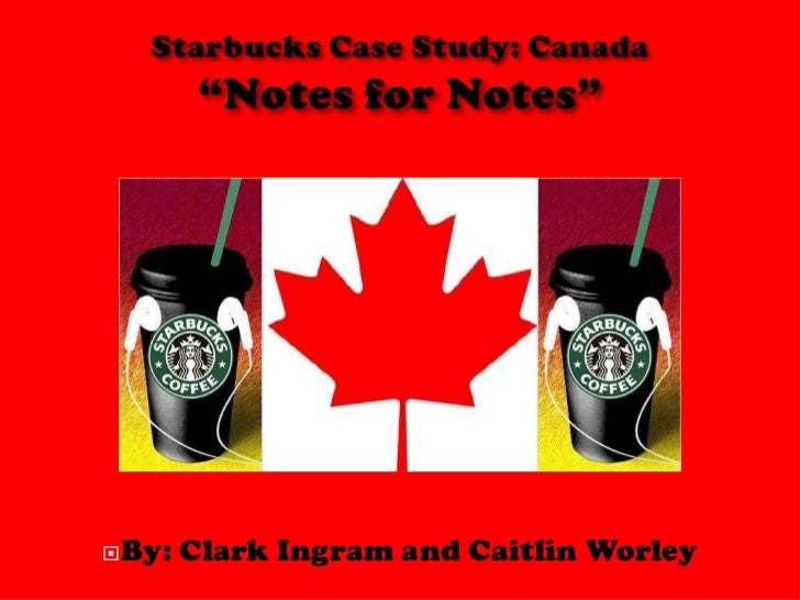 """Starbucks Case Study: Canada""""Notes for Notes""""<br />By: Clark Ingram and Caitlin Worley<br />"""