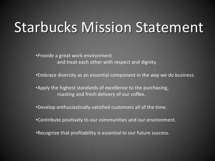 starbucks mission statement 43 the roles of mission, vision, and values previous next the starbucks mission statement describes six guiding principles that, as you can see, also communicate the organization's mission statements answer the questions of who are we and what does our organization value.