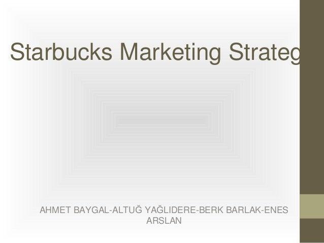 Starbucks Marketing Strategy  AHMET BAYGAL-ALTUĞ YAĞLIDERE-BERK BARLAK-ENES ARSLAN