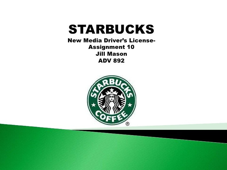 STARBUCKS<br />New Media Driver's License-<br />Assignment 10<br />Jill Mason<br />ADV 892<br />