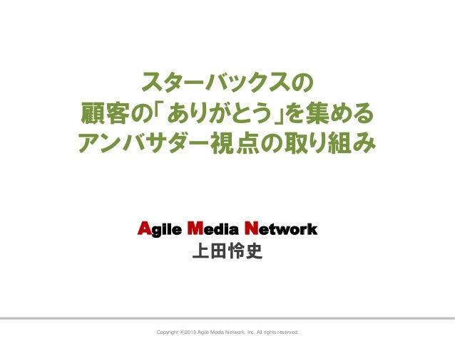 スターバックスの 顧客の「ありがとう」を集める アンバサダー視点の取り組み Agile Media Network 上田怜史  Copyright ⓒ2013 Agile Media Network, Inc. All rights reser...