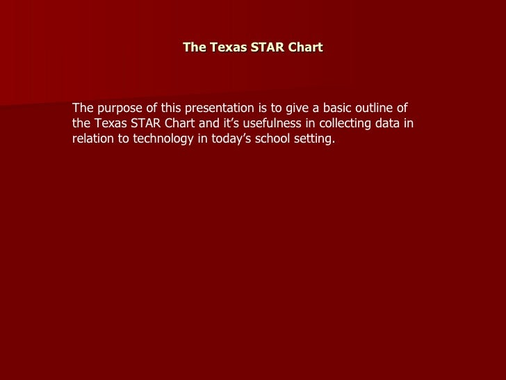 The Texas STAR Chart The purpose of this presentation is to give a basic outline of the Texas STAR Chart and it's usefulne...