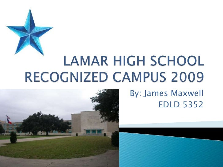 LAMAR HIGH SCHOOLRECOGNIZED CAMPUS 2009<br />By: James Maxwell<br />EDLD 5352<br />