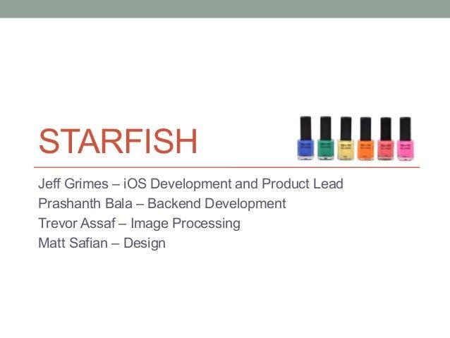 STARFISH Jeff Grimes – iOS Development and Product Lead Prashanth Bala – Backend Development Trevor Assaf – Image Processi...