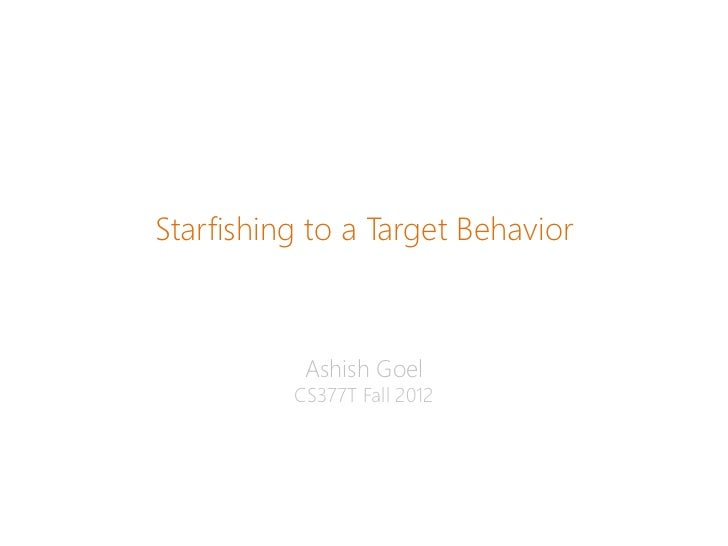 Starfishing to a Target Behavior           Ashish Goel          CS377T Fall 2012