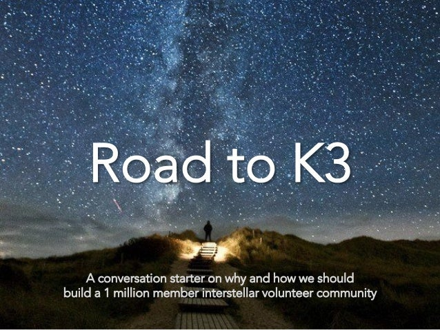 Road   to K3          A conversation starter on why and how we should build a 1 million member interstellar volunteer comm...