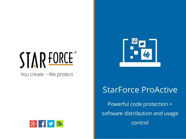 You create – We protect StarForce ProActive Powerful code protection + software distribution and usage control