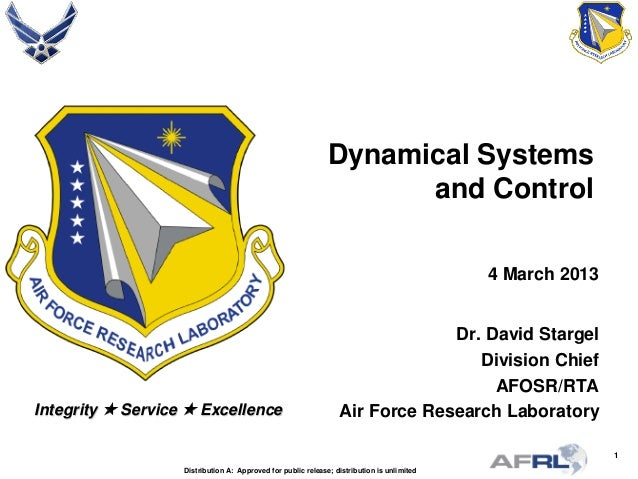 1 Integrity  Service  Excellence Dynamical Systems and Control 4 March 2013 Dr. David Stargel Division Chief AFOSR/RTA A...