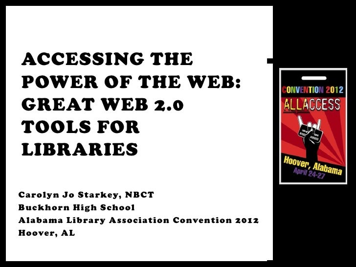 ACCESSING THEPOWER OF THE WEB:GREAT WEB 2.0TOOLS FORLIBRARIESCarolyn Jo Starkey, NBCTBuckhorn High SchoolAlabama Library A...