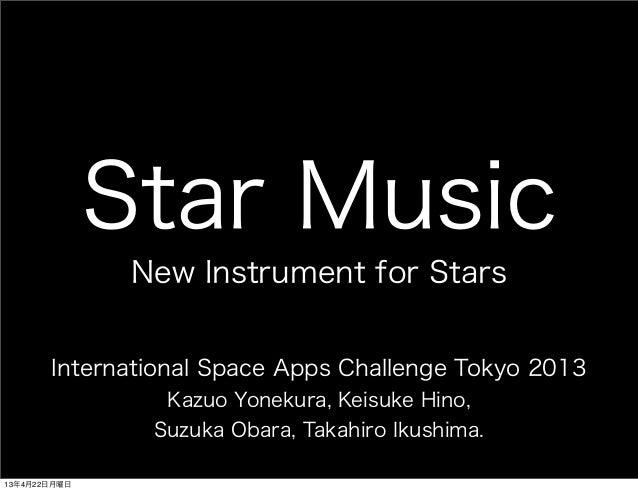 Star MusicNew Instrument for StarsInternational Space Apps Challenge Tokyo 2013Kazuo Yonekura, Keisuke Hino,Suzuka Obara, ...