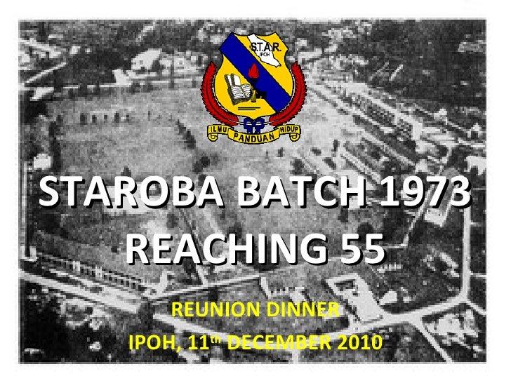 STAROBA BATCH 1973 REACHING 55 REUNION DINNER IPOH, 11 th  DECEMBER 2010