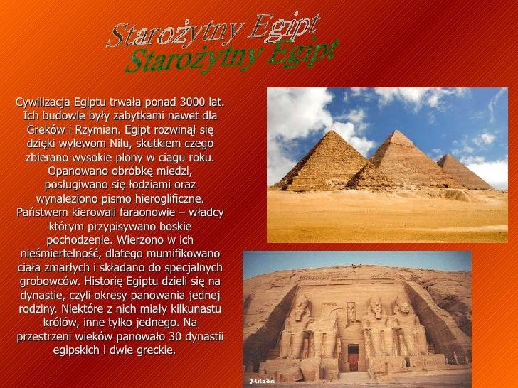 Cywilizacja Egiptu trwała ponad 3000 lat. Ich budowle były zabytkami nawet dla Greków i Rzymian. Egipt rozwinął się dzięki...