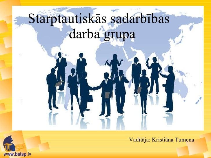 Starptautiskās sadarbības   darba grupa Vadītāja: Kristiāna Tumena