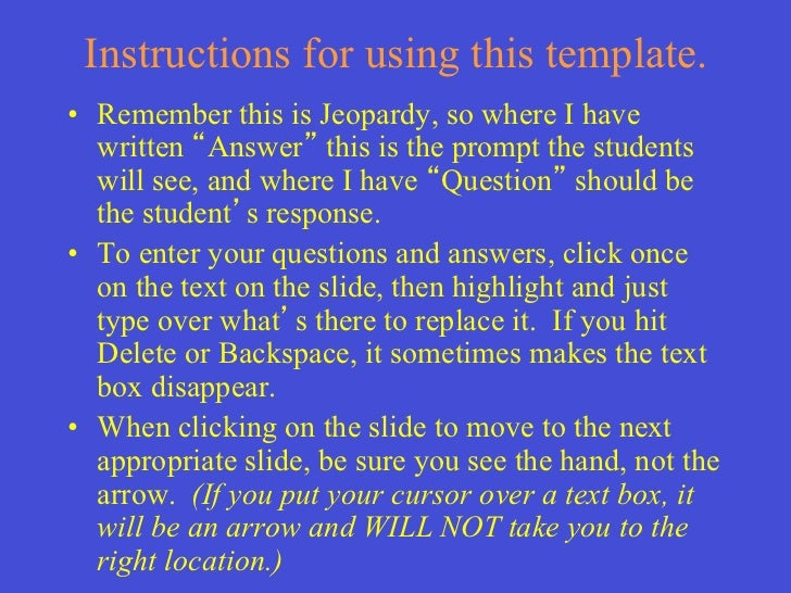 Instructions for using this template.• Remember this is Jeopardy, so where I have   written Answer this is the prompt the...