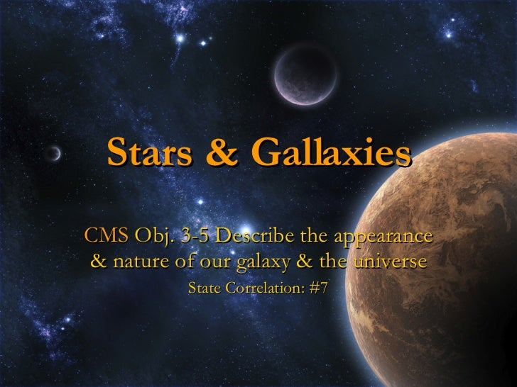 Stars & Gallaxies CMS  Obj. 3-5 Describe the appearance & nature of our galaxy & the universe State Correlation: #7