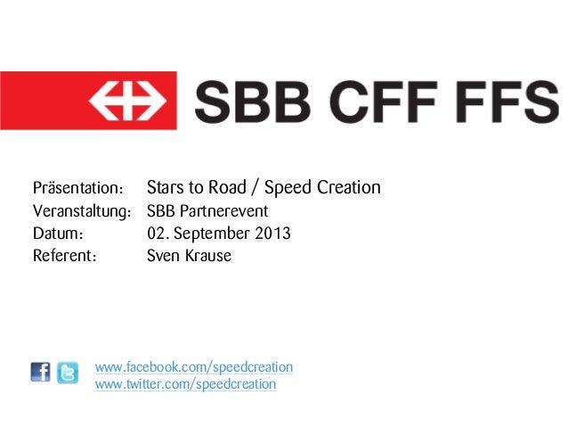 Präsentation: Stars to Road / Speed Creation Veranstaltung: SBB Partnerevent Datum: 02. September 2013 Referent: Sven Krau...