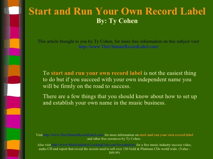 Start and Run Your Own Record Label By: Ty Cohen This article brought to you by Ty Cohen, for more free information on thi...
