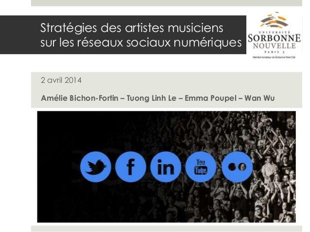 Stratégies des artistes musiciens sur les réseaux sociaux numériques 2 avril 2014 Amélie Bichon-Fortin – Tuong Linh Le – E...