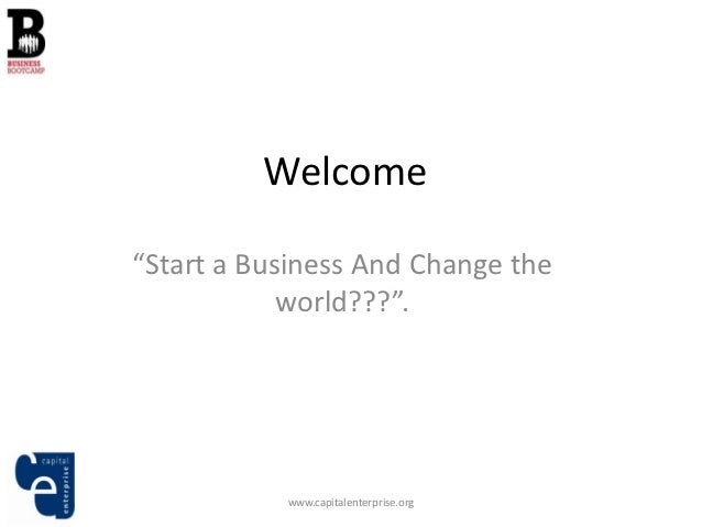 "Welcome""Start a Business And Change the            world???"".           www.capitalenterprise.org"