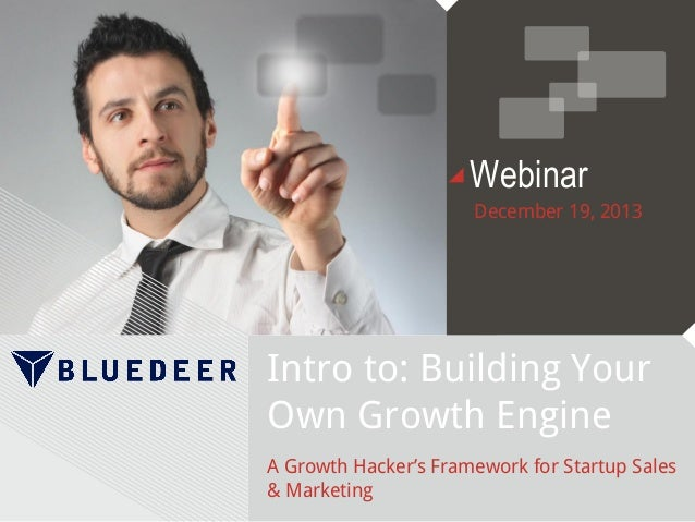 Webinar December 19, 2013  Intro to: Building Your Own Growth Engine A Growth Hacker's Framework for Startup Sales & Marke...