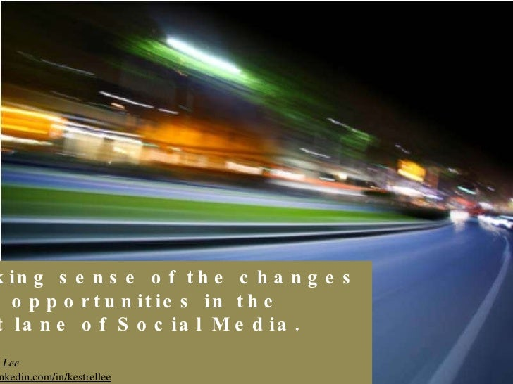 Making sense of the changes  and opportunities in the  fast lane of Social Media. By Kestrel Lee  http://sg.linkedin.com/i...