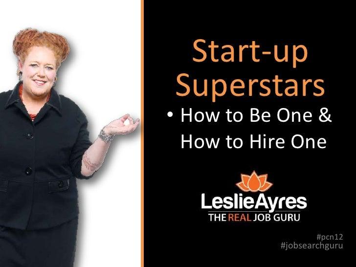 Start-upSuperstars• How to Be One &  How to Hire One                   #pcn12           #jobsearchguru