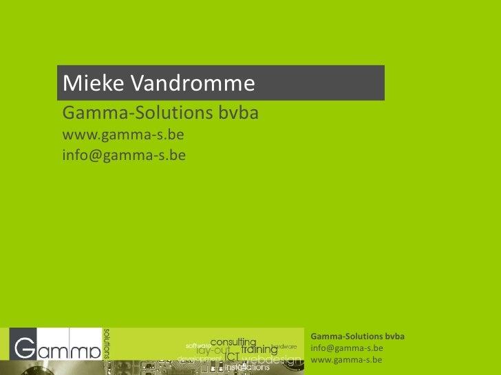 Mieke Vandromme<br />Gamma-Solutions bvba<br />www.gamma-s.be<br />info@gamma-s.be<br />Gamma-Solutions bvba<br />info@gam...
