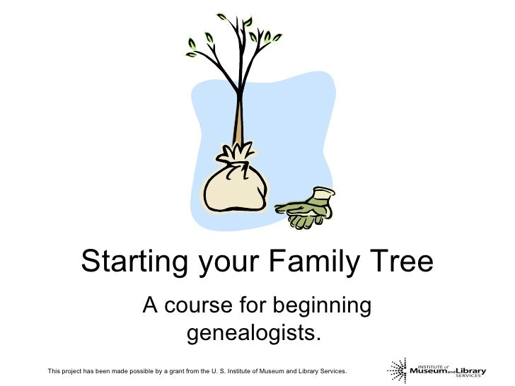 Starting your Family Tree A course for beginning genealogists.  This project has been made possible by a grant from the U....