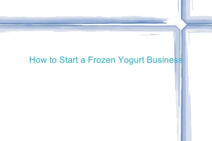 How to Start a Frozen Yogurt Business