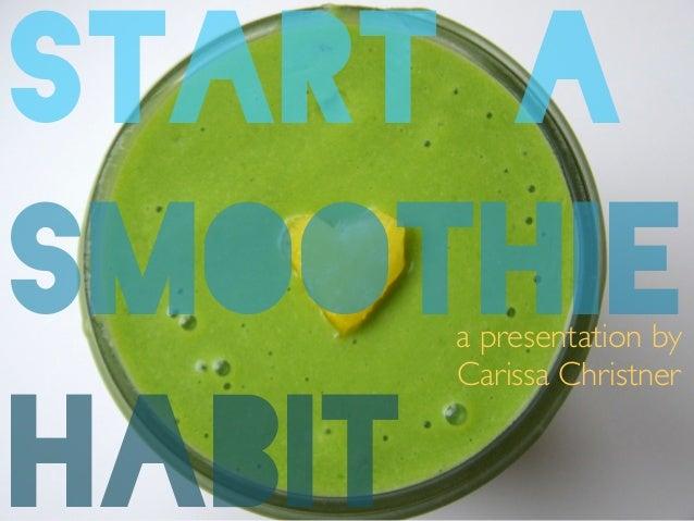START A SMOOTHIE! HABIT a presentation by   Carissa Christner