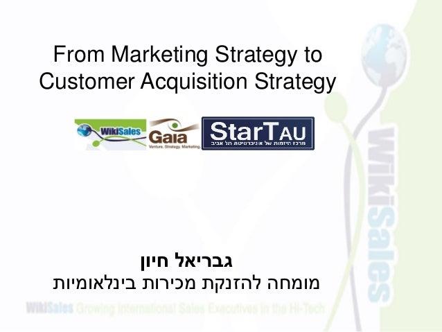 חיון גבריאל בינלאומיות מכירות להזנקת מומחה From Marketing Strategy to Customer Acquisition Strategy