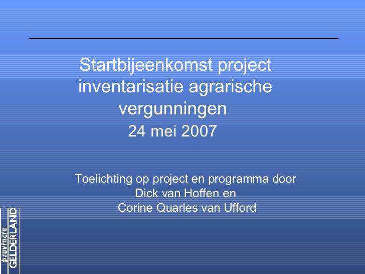 Startbijeenkomst project inventarisatie agrarische      vergunningen          24 mei 2007  Toelichting op project en progr...