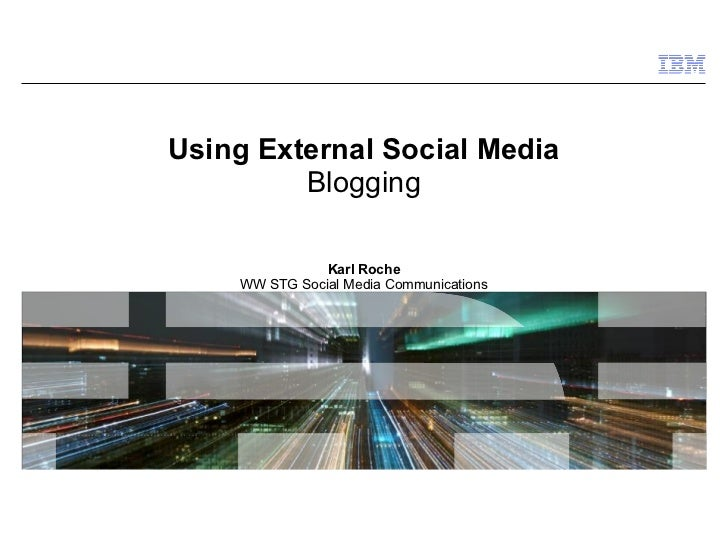 Using External Social Media Blogging Karl Roche WW STG Social Media Communications