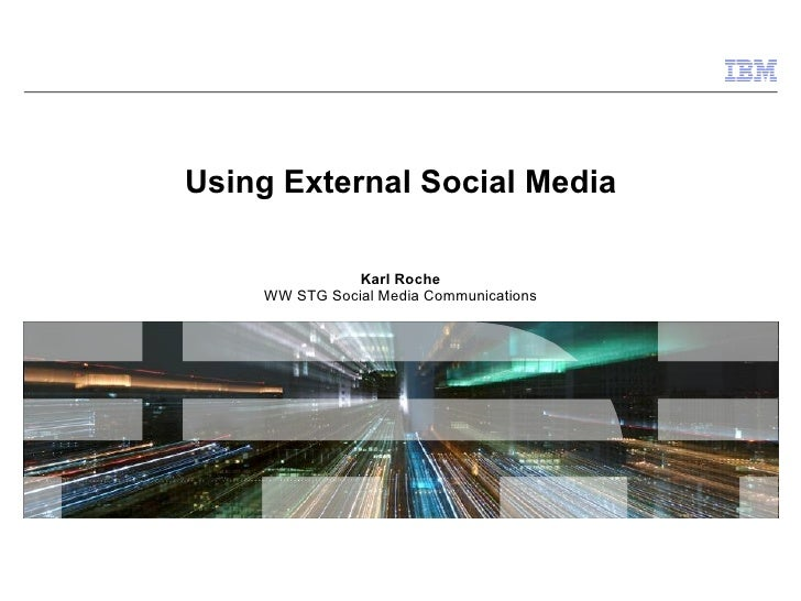 Using External Social Media Karl Roche WW STG Social Media Communications
