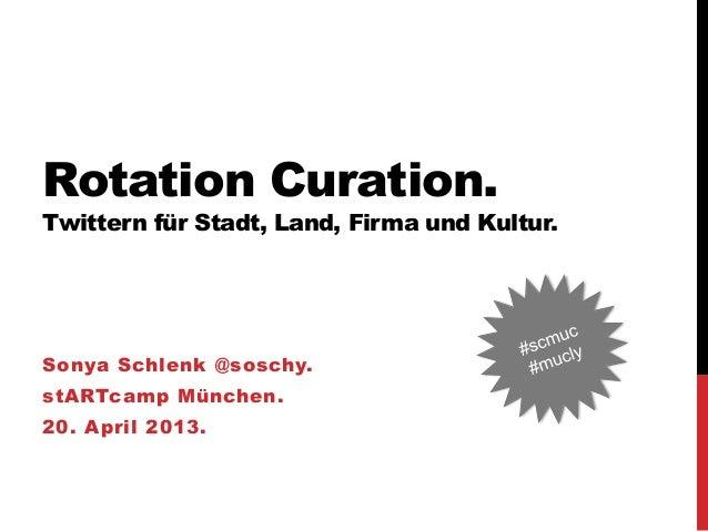 Rotation Curation.Twittern für Stadt, Land, Firma und Kultur.Sonya Schlenk @soschy.stARTcamp München.20. April 2013.