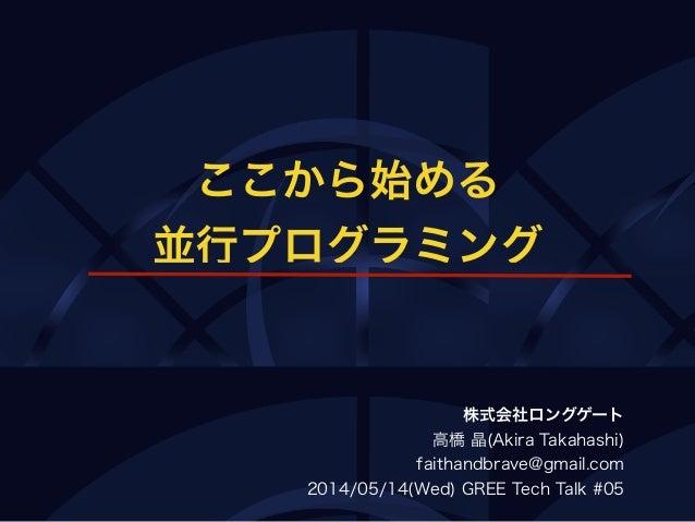 ここから始める 並行プログラミング 株式会社ロングゲート 高橋 晶(Akira Takahashi) faithandbrave@gmail.com 2014/05/14(Wed) GREE Tech Talk #05