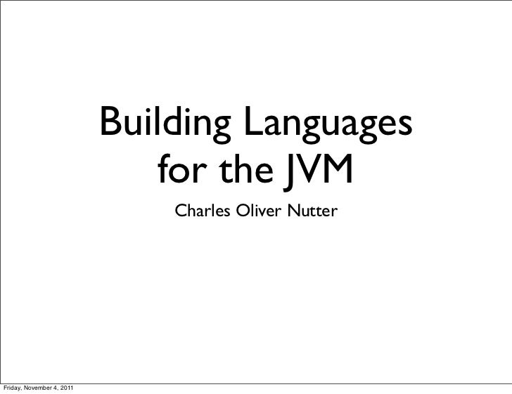 Building Languages                               for the JVM                               Charles Oliver NutterFriday, No...