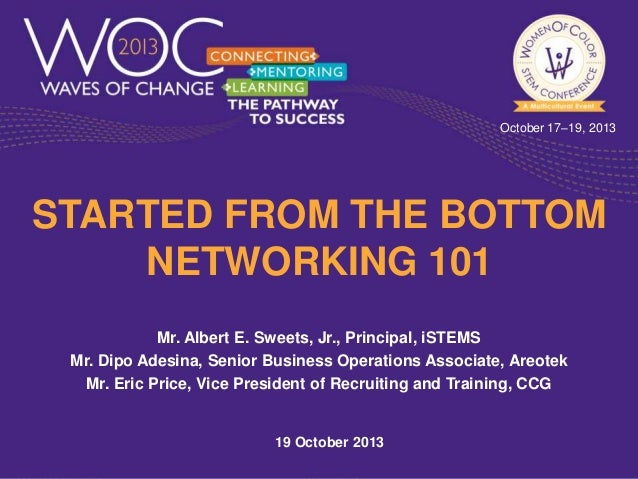 October 17–19, 2013  STARTED FROM THE BOTTOM NETWORKING 101 Mr. Albert E. Sweets, Jr., Principal, iSTEMS Mr. Dipo Adesina,...