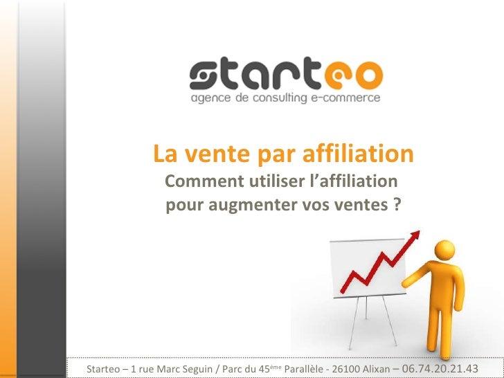 La vente par affiliation Comment utiliser l'affiliation  pour augmenter vos ventes ? Starteo – 1 rue Marc Seguin / Parc du...