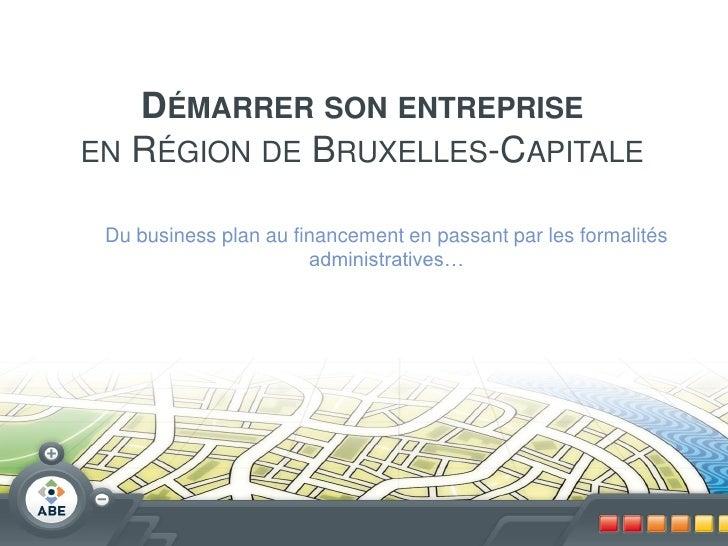 DÉMARRER SON ENTREPRISEEN RÉGION DE BRUXELLES-CAPITALE Du business plan au financement en passant par les formalités      ...