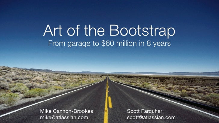 Art of the Bootstrap   From garage to $60 million in 8 years     Mike Cannon-Brookes      Scott Farquhar mike@atlassian.co...