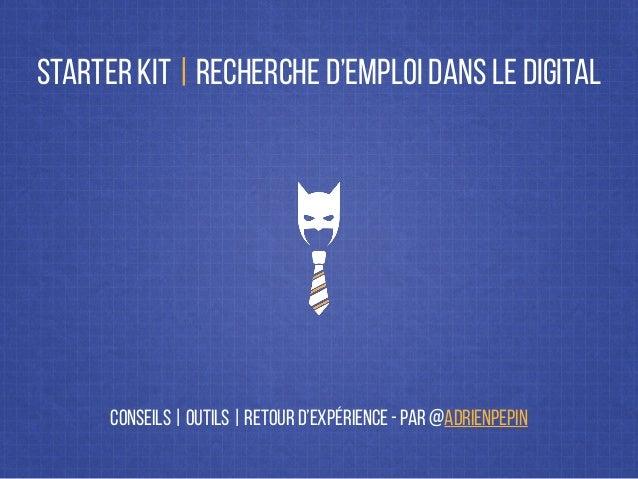 STARTER KIT   RECHERCHE D'EMPLOI DANS LE DIGITAL CONSEILS   OUTILS   RETOUR D'EXPÉRIENCE - PAR @ADRIENPEPIN