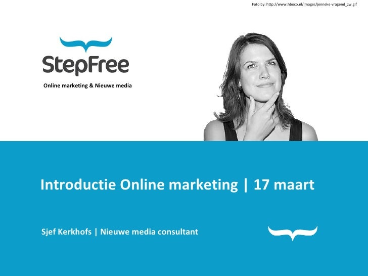 Online marketing & Nieuwe media Introductie Online marketing | 17 maart Sjef Kerkhofs | Nieuwe media consultant Foto by:  ...
