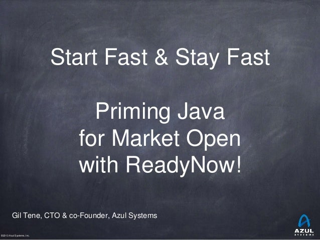 ©2013 Azul Systems, Inc. Start Fast & Stay Fast Priming Java for Market Open with ReadyNow! Gil Tene, CTO & co-Founder, Az...