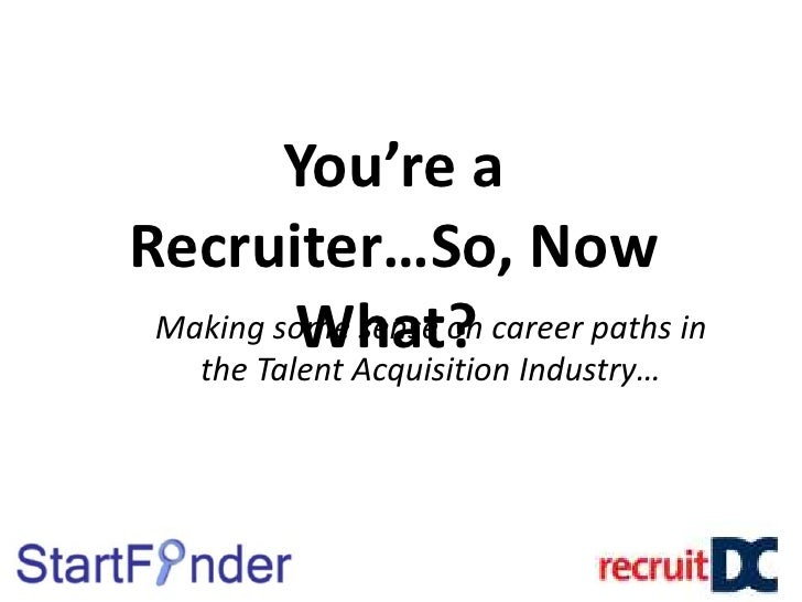 You're a Recruiter…So, Now What? <br />Making some sense on career paths in the Talent Acquisition Industry…<br />