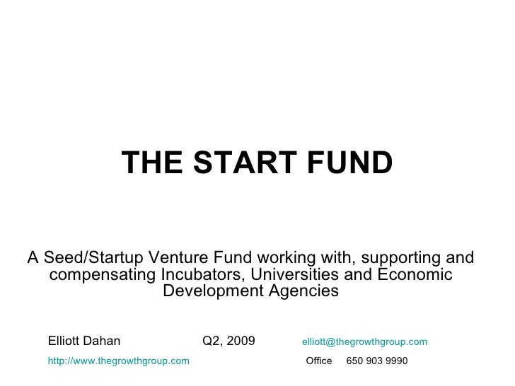 THE START FUND A Seed/Startup Venture Fund working with, supporting and compensating Incubators, Universities and Economic...