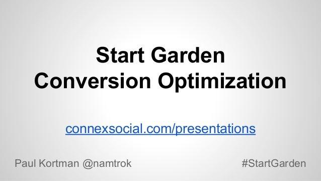 Start Garden Conversion Optimization connexsocial.com/presentations Paul Kortman @namtrok  #StartGarden