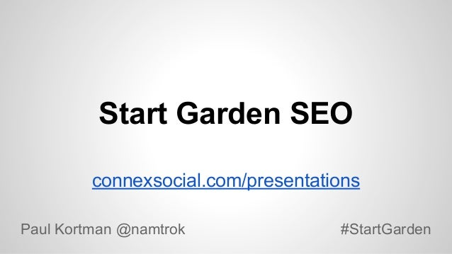 Start Garden SEO connexsocial.com/presentations Paul Kortman @namtrok  #StartGarden