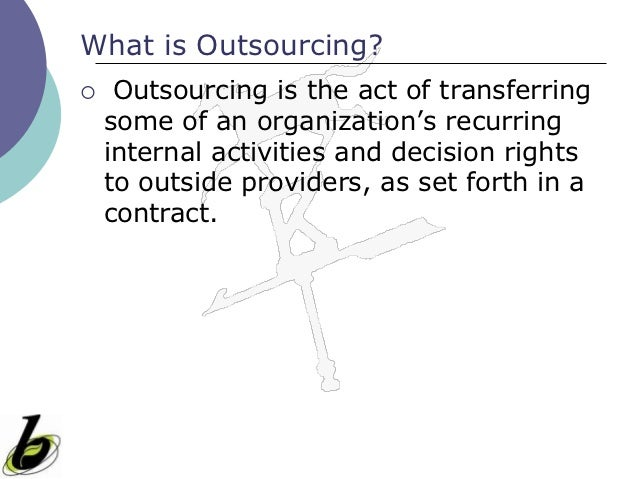 What is Outsourcing?    Outsourcing is the act of transferring    some of an organization's recurring    internal activit...