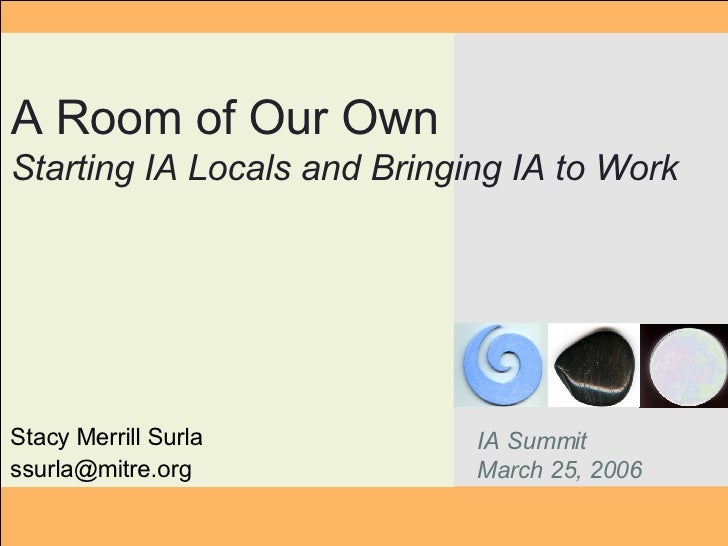 Stacy Merrill Surla [email_address] A Room of Our Own Starting IA Locals and Bringing IA to Work IA Summit March 25, 2006